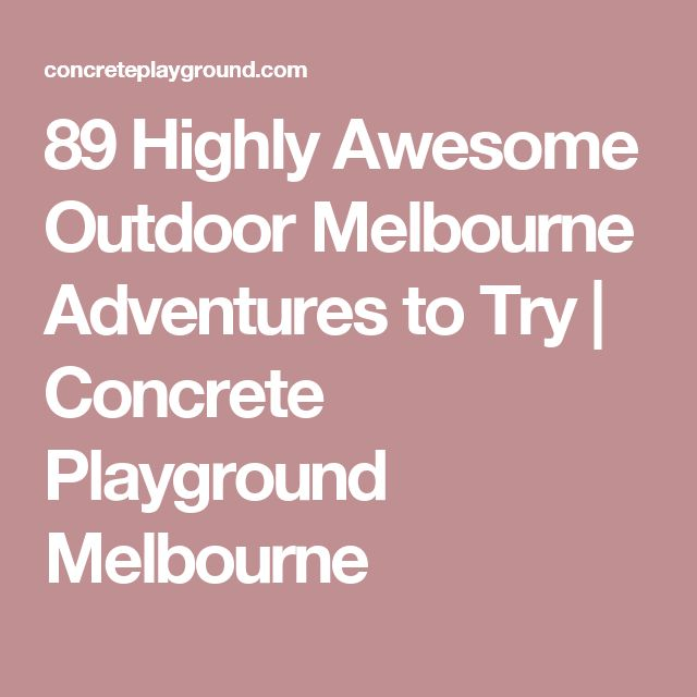 89 Highly Awesome Outdoor Melbourne Adventures to Try | Concrete Playground Melbourne