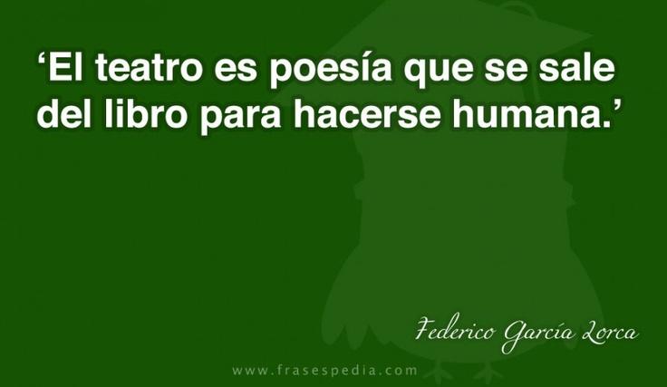 El teatro es poesía que se sale del libro para hacerse humana.