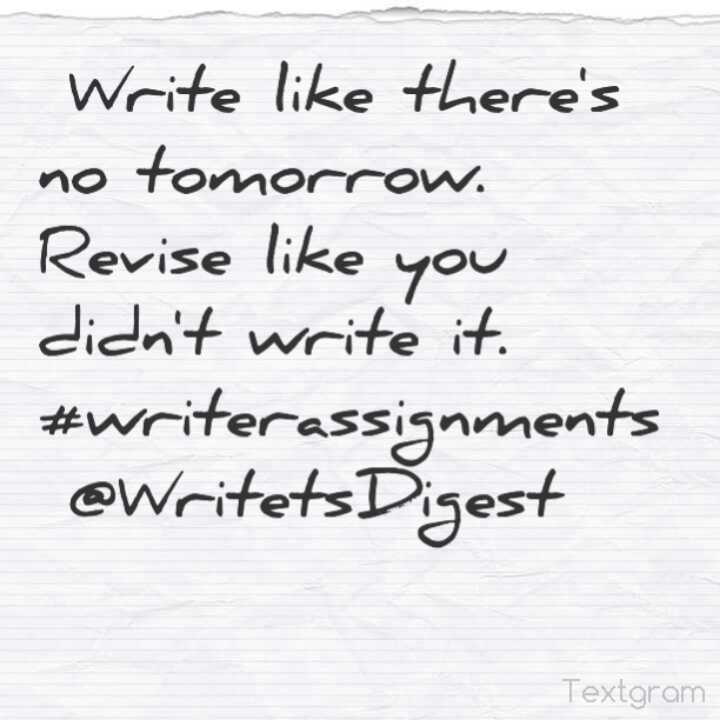 Write like there's no tomorrow. Revise like you didn't write it.