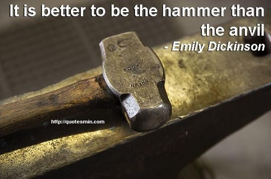 It is better to be the hammer than the anvil - Emily Dickinson. For more Famous Poet Quotes http://quotesmin.com/authors-occupation/Poet.php