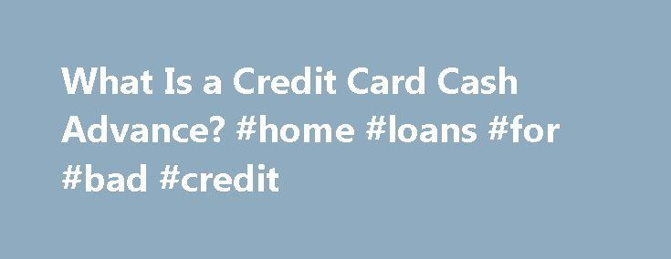 What Is a Credit Card Cash Advance? #home #loans #for #bad #credit http://loan.remmont.com/what-is-a-credit-card-cash-advance-home-loans-for-bad-credit/  #cash advance # What's a Credit Card Cash Advance? By LaToya Irby. Credit/Debt Management Expert Welcome to About.com s Credit/Debt Management site, led by your guide, LaToya Irby. LaToya has been the credit and debt management guide since 2007. Read more Your credit card may come with the ability to take out a cash advance. A…The post What…