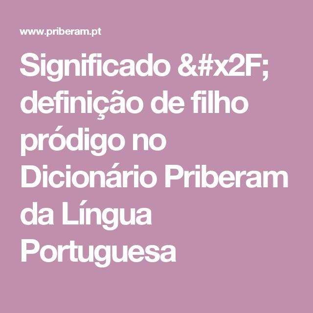 Significado / definição de filho pródigo no Dicionário Priberam da Língua Portuguesa