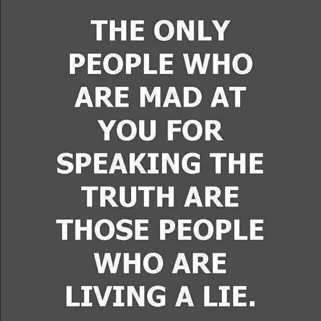"""""""The only people who are mad at you for speaking the truth are those who are living a lie."""""""