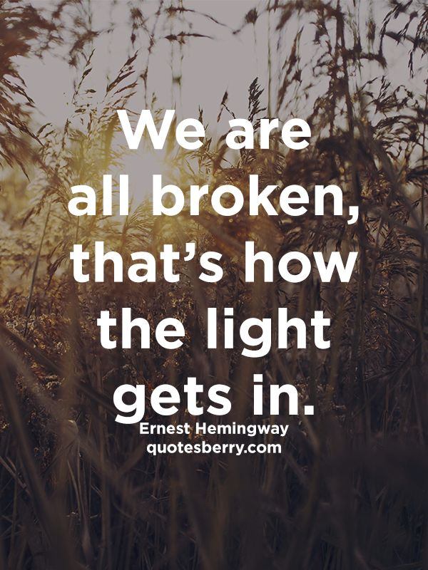 http://quotesberry.com/post/102446033652/we-are-all-broken-that-s-how-the-light-gets-in-ernest-he