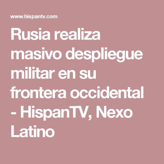Rusia realiza masivo despliegue militar en su frontera occidental - HispanTV, Nexo Latino