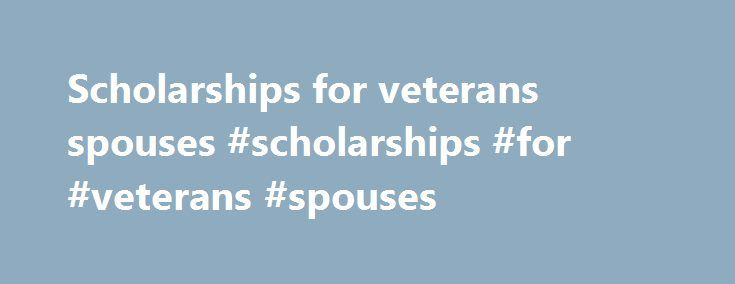 Scholarships for veterans spouses #scholarships #for #veterans #spouses http://gambia.nef2.com/scholarships-for-veterans-spouses-scholarships-for-veterans-spouses/  # There are several student aid programs for veterans and their dependents. A discussion of the student aid treatment of veterans education benefits and the definition of a veteran for student aid purposes can be found in the Veterans and the FAFSA section of FinAid. Free Military Education and Career Resources Survivors' and…
