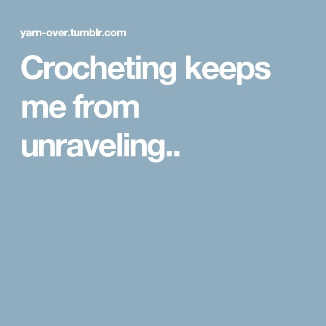 Crocheting keeps me from unraveling..
