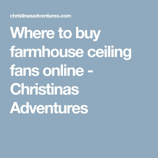 Where to buy farmhouse ceiling fans online - Christinas Adventures