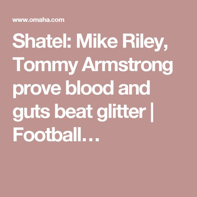Shatel: Mike Riley, Tommy Armstrong prove blood and guts beat glitter | Football…