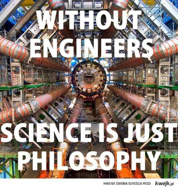 """Engineering - """"Without engineers, science is just philosophy.""""  REAL engineers .. not the watered-down versions who can't do anything without a computer ."""