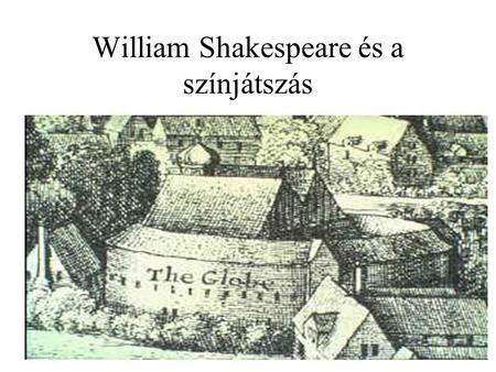 William Shakespeare és a színjátszás. Az angol reneszánsz színház Fénykora: I. Erzsébet és I. Jakab uralkodása; kb. a XVI. század utolsó harmadától a.