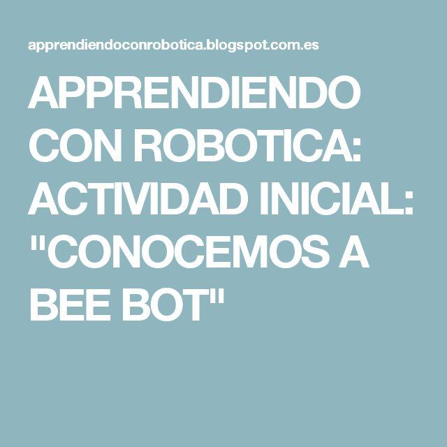 """APPRENDIENDO CON ROBOTICA: ACTIVIDAD INICIAL: """"CONOCEMOS A BEE BOT"""""""