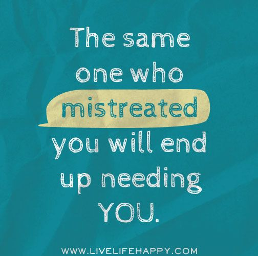 The same one who mistreated you will end up needing you. by deeplifequotes, via Flickr