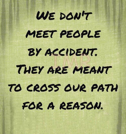 """We don't meet people by accident. They are meant to cross our"