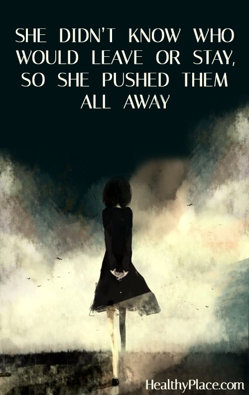 Quote on borderline: She didn't know who would leave or stay, so she pushed them all away. www.HealthyPlace.com