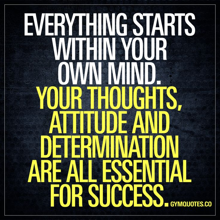 Everything starts within your own mind. Your thoughts, attitude & determination - essential for success. Think positively. Be hungry for success & never EVER give up.