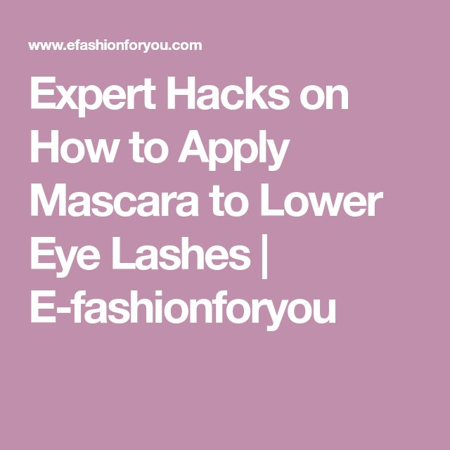 Expert Hacks on How to Apply Mascara to Lower Eye Lashes | E-fashionforyou