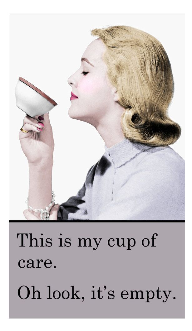 Cup of Care -- Yep, kinda how I feel about certain things.  Okay, maybe a lot of things right now...