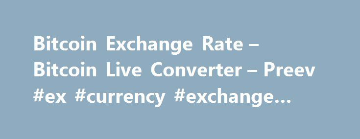 Bitcoin Exchange Rate – Bitcoin Live Converter – Preev #ex #currency #exchange #rate http://currency.remmont.com/bitcoin-exchange-rate-bitcoin-live-converter-preev-ex-currency-exchange-rate/  #today exchange rate # Simple Bitcoin Converter This site allows you to: See the Bitcoin exchange rate i.e. the current value of one bitcoin. Convert any amount to or from your preferred currency. Bitcoin is a digital currency. You can use Bitcoin to send money to anyone via the Internet with no…