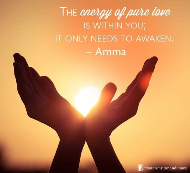 """The energy of pure love is within you; it only needs to awaken."" -Amma (Mata Amritanandamayi)"