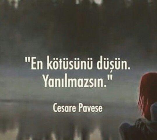 En kötüsünü düşün. Yanılmazsın... Cesare Pavese.