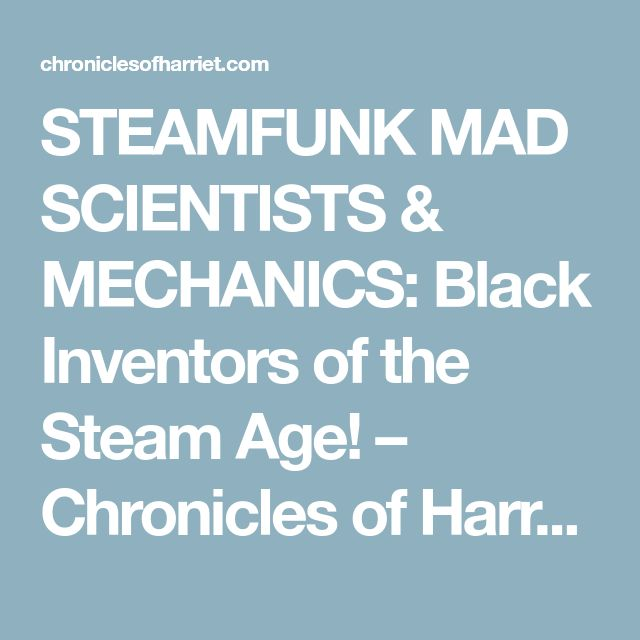 STEAMFUNK MAD SCIENTISTS & MECHANICS: Black Inventors of the Steam Age! – Chronicles of Harriet