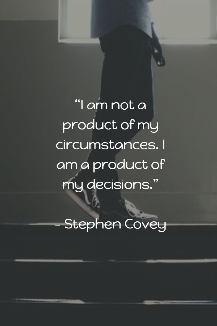 """I am not a product of my circumstances. I am a product of my decisions."" - Stephen Covey"