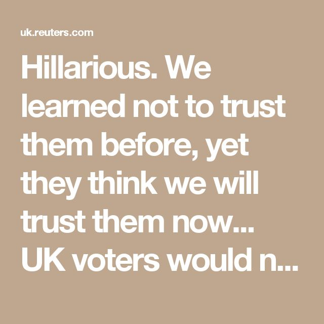Hillarious. We learned not to trust them before, yet they think we will trust them now... UK voters would now opt to stay in the EU - BMG poll | Reuters