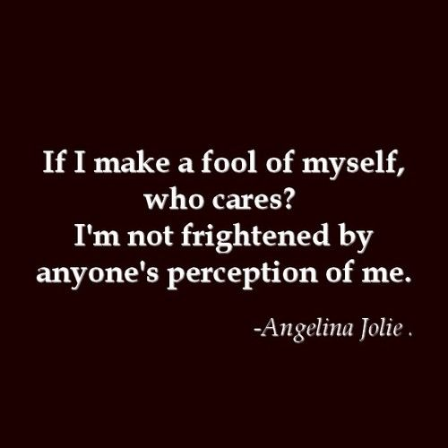 If I make a fool of myself, who cares? I'm not frightened by anyone's perception of me. - Angelina Jolie