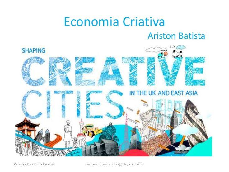 Economia CriativaAriston Batistagestaoculturalcriativa@blogspot.comPalestra Economia Criativa