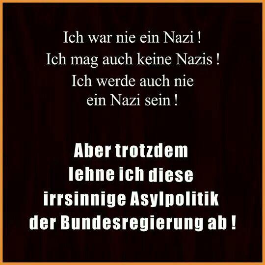 Ich war nie ein Nazi! Ich mag auch keine Nazis! Ich werde auch nie einer sein! Aber trotzdem lehne ich diese irrsinnige Asylpolitik der Bundesregierung ab!