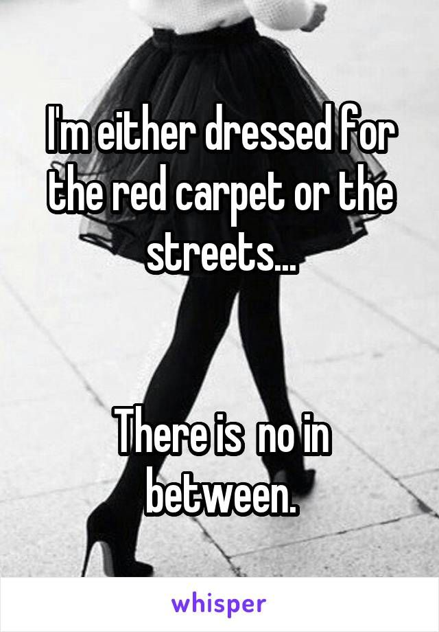 I'm either dressed for the red carpet or the streets...   There is  no in between.