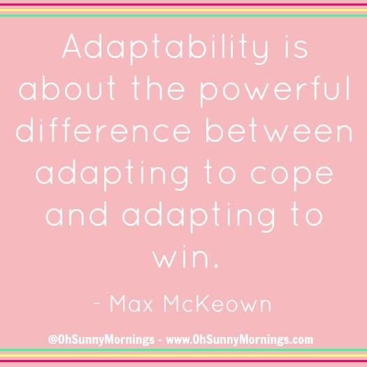 """Adaptability is about the powerful difference between adapting to cope and adapting to win.' - Max McKeown"