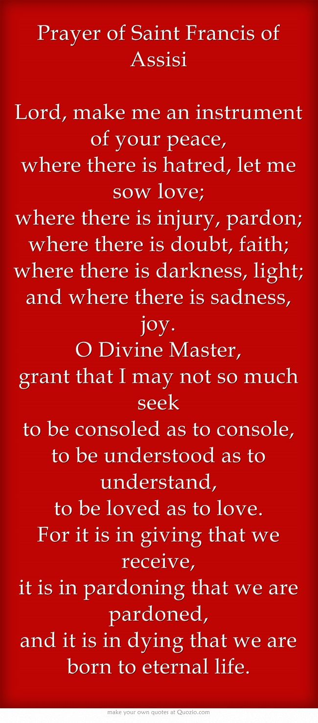 Prayer of Saint Francis of Assisi Lord, make me an instrument of your peace, where there is hatred, let me sow love; where there is injury, pardon; where there is doubt, faith; where there is darkness, light; and where there is sadness, joy. O Divine Master, grant that I may not so much seek to be consoled as to console, to be understood as to understand, to be loved as to love. For it is in giving that we receive, it is in pardoning that we are pardoned, and it is in dying...