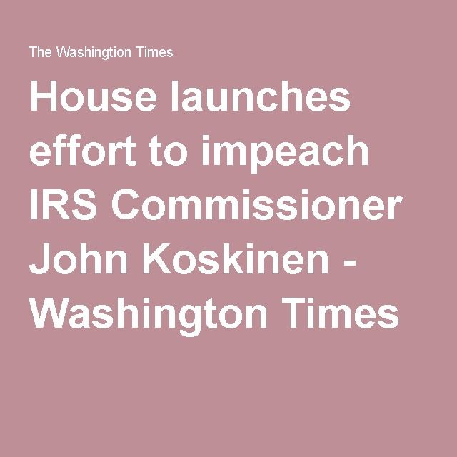 House launches effort to impeach IRS Commissioner John Koskinen - Washington Times