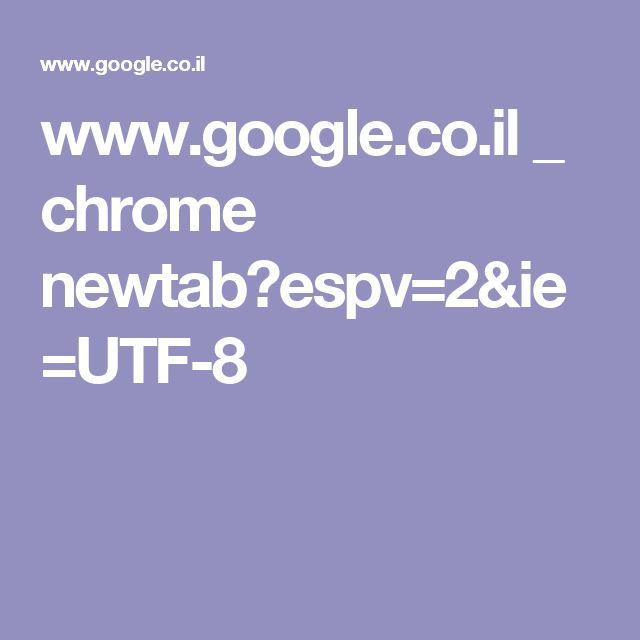 www.google.co.il _ chrome newtab?espv=2&ie=UTF-8