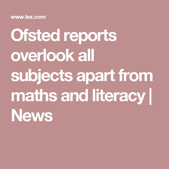 Ofsted reports overlook all subjects apart from maths and literacy | News