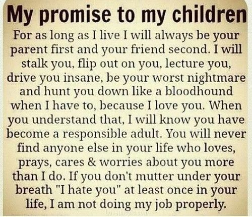 This was/is my belief as a parent.....some think I'm crazy for being this type of parent but....I shall let the outcome of my daughter be the judge of my parenting!!