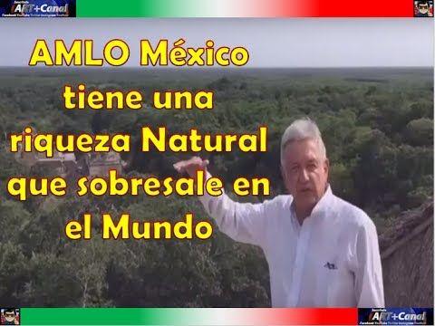 AMLO México tiene una riqueza Natural que sobresale en el Mundo