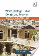 World Heritage, Urban Design and Tourism: Three Cities in the Middle East - Professor Luna Khirfan - Google Bøker