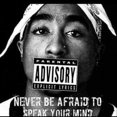 Never Be Afraid To Speak Your Mind. --Tupac