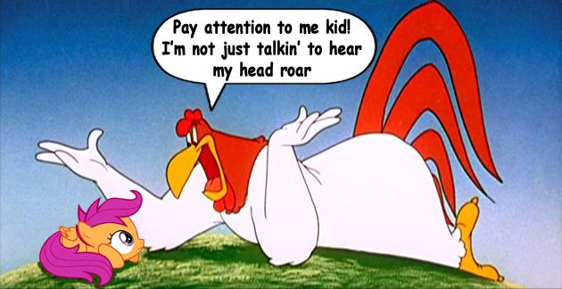 foghorn leghorn quotes   Scootaloo is the best CMC and I'll be damned if anyone says otherwise!