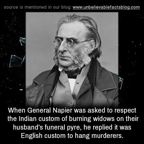 When General Napier was asked to respect the Indian custom of burning widows on their husband's funeral pyre, he replied it was English custom to hang murderers.