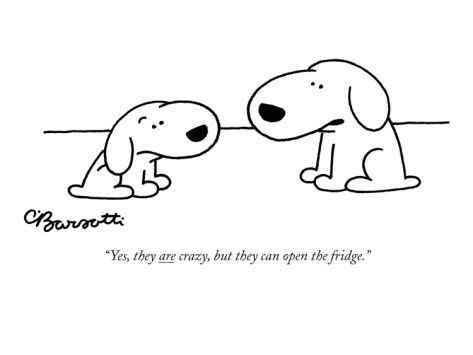 """Yes, they are crazy, but they can open the fridge."" - New Yorker Cartoon Poster Print by Charles Barsotti at the Condé Nast Collection"