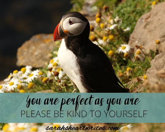 You are perfect as you are - please be kind to yourself