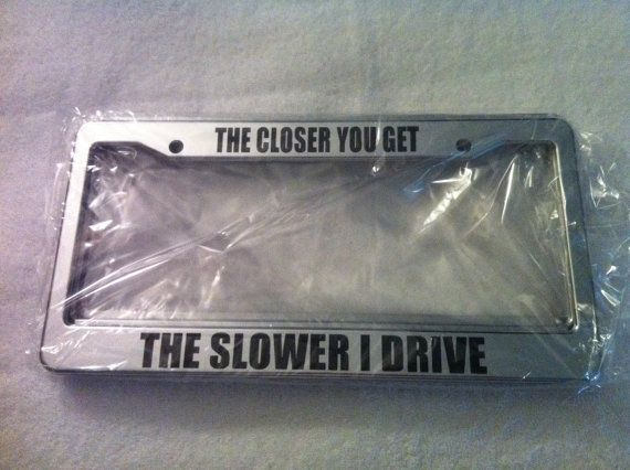 The CLOSER you Drive the Slower I Drive  - CHROME automotive  LICENSE plate  frame- humour funny license plate frame j on Etsy, $13.99
