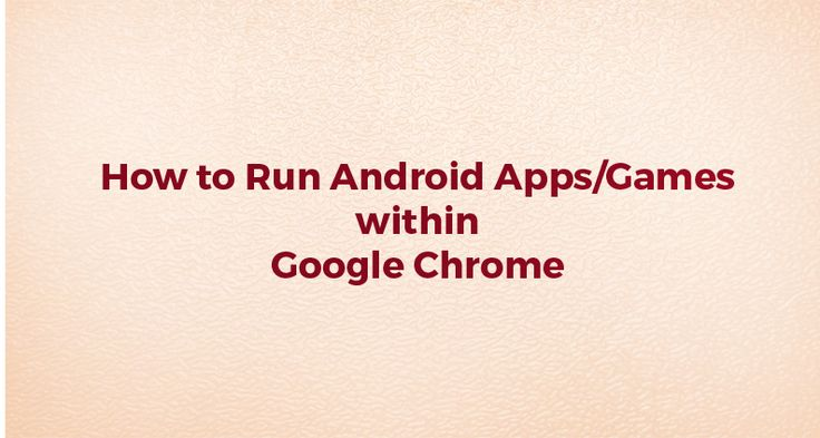 How to Run Android Apps/Games within Google Chrome