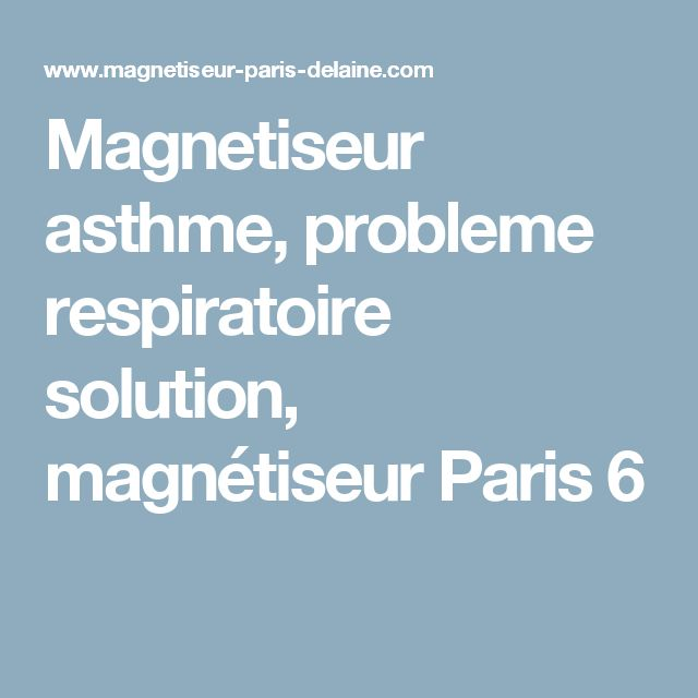 Magnetiseur asthme, probleme respiratoire solution, magnétiseur Paris 6