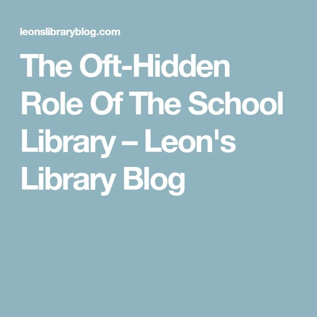 The Oft-Hidden Role Of The School Library – Leon's Library Blog