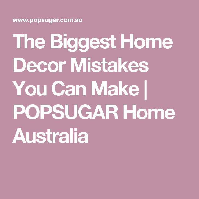 The Biggest Home Decor Mistakes You Can Make | POPSUGAR Home Australia
